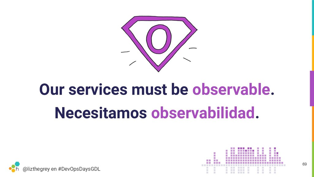 @lizthegrey en #DevOpsDaysGDL Our services must...