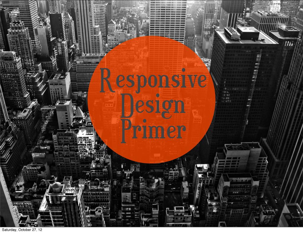 Responsive Design Primer Saturday, October 27, ...