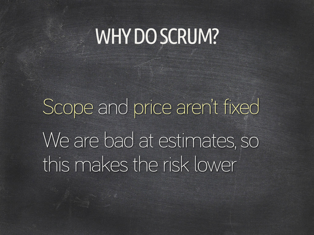 WHY DO SCRUM? Scope and price aren't fixed We a...