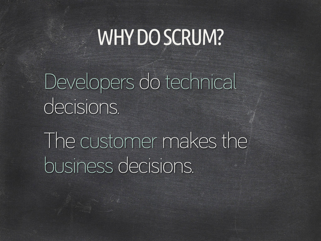 WHY DO SCRUM? Developers do technical decisions...