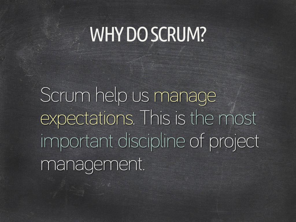 WHY DO SCRUM? Scrum help us mana e expectations...