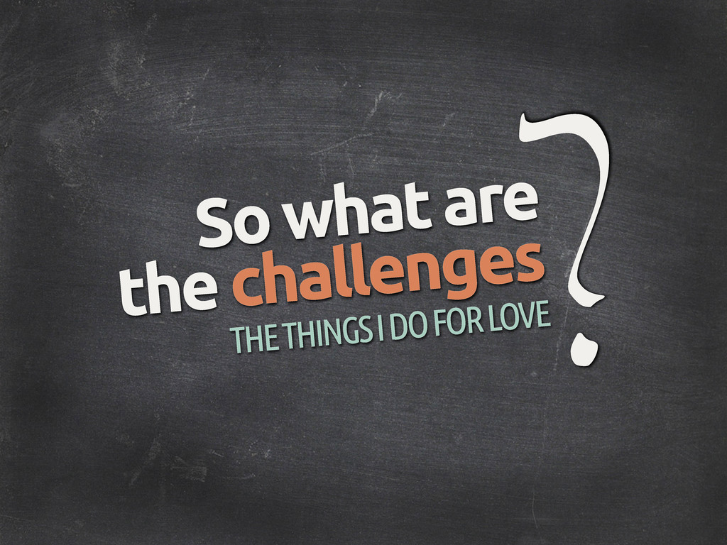 ? So what are the challenges THE THINGS I DO FO...