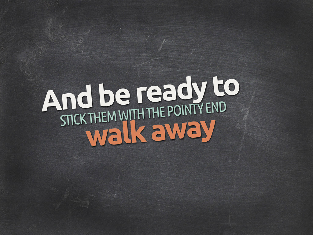 STICK THEM WITH THE POINTY END And be ready to ...