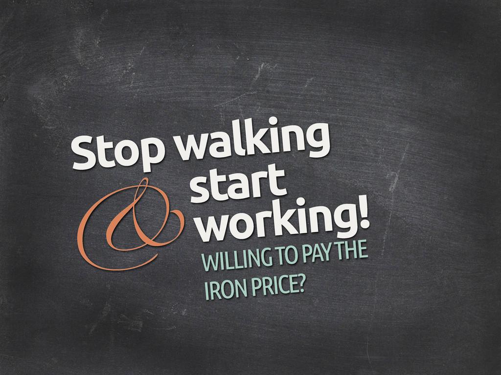 & Stop walking start WILLING TO PAY THE IRON PR...