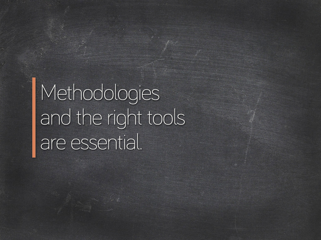 Methodolo ies and the ri ht tools are essential.