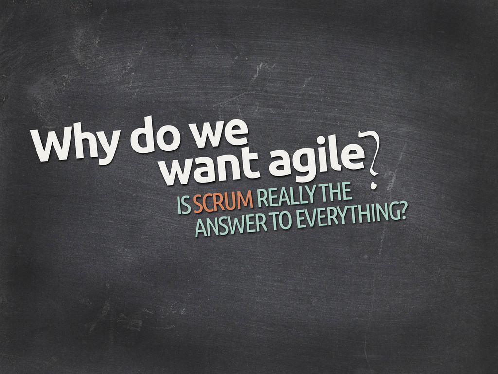 ? Why do we want agile IS SCRUM REALLY THE ANSW...