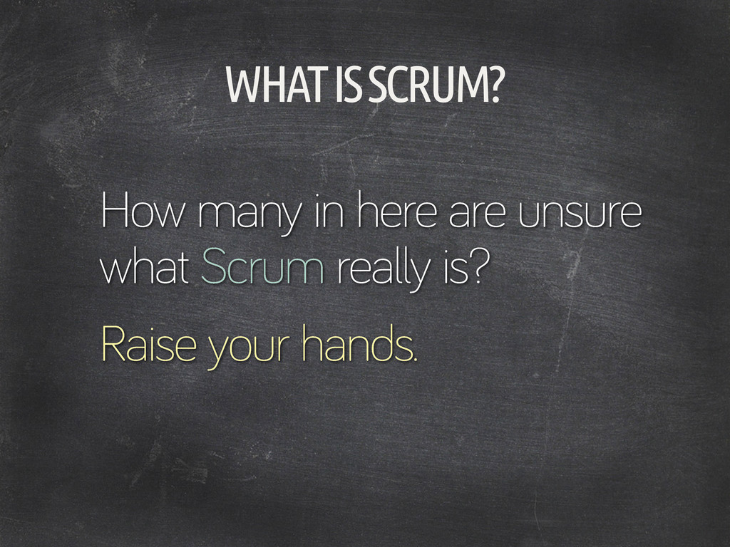 WHAT IS SCRUM? How many in here are unsure what...