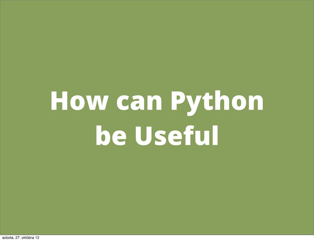 How can Python be Useful sobota, 27. októbra 12