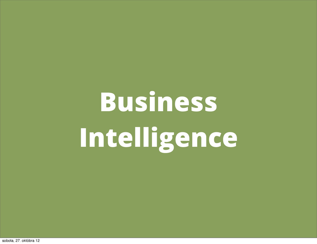 Business Intelligence sobota, 27. októbra 12