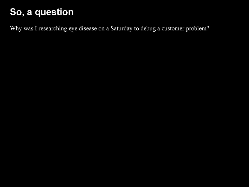 So, a question Why was I researching eye diseas...