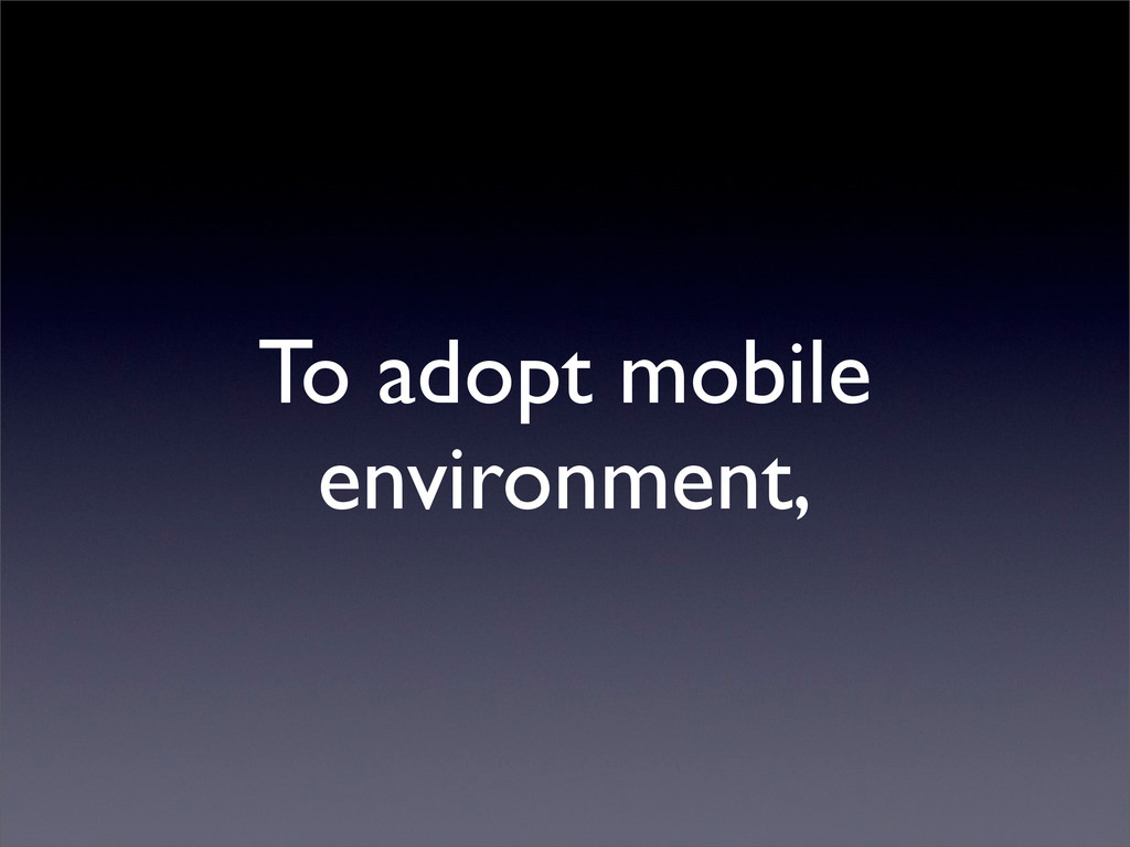 To adopt mobile environment,