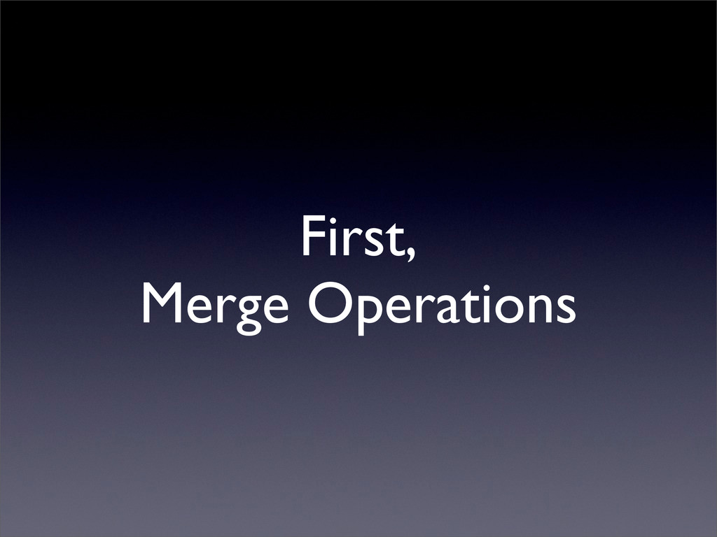 First, Merge Operations