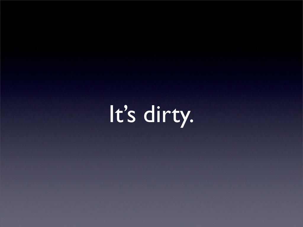 It's dirty.
