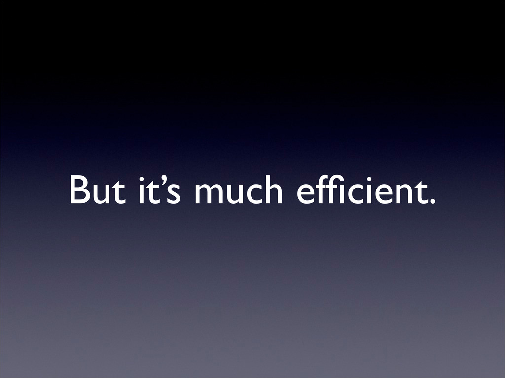 But it's much efficient.