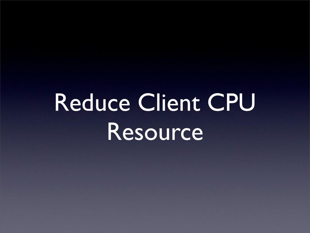 Reduce Client CPU Resource
