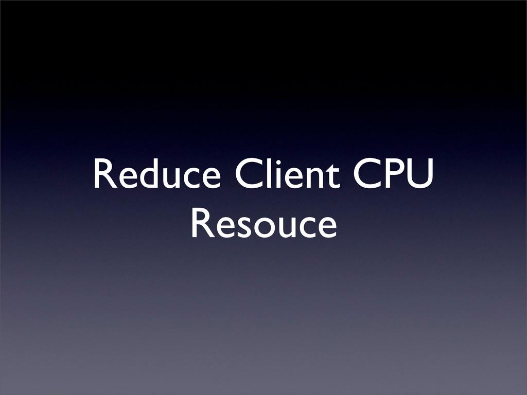 Reduce Client CPU Resouce