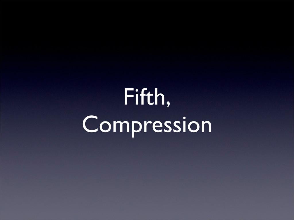 Fifth, Compression