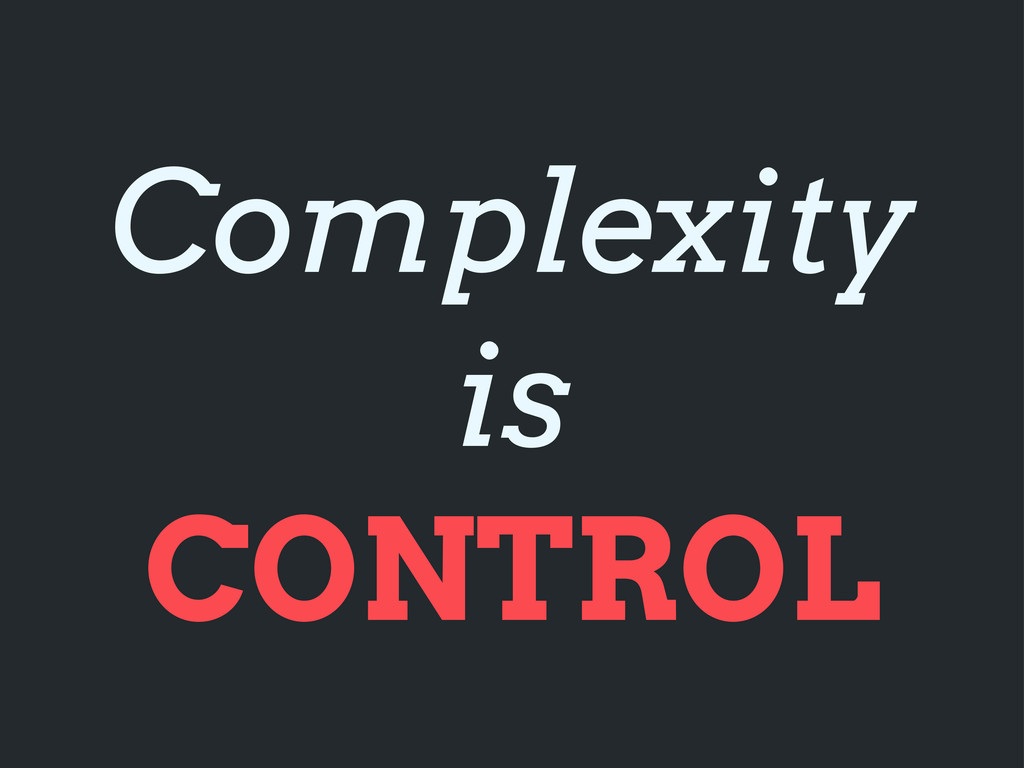 Complexity is CONTROL