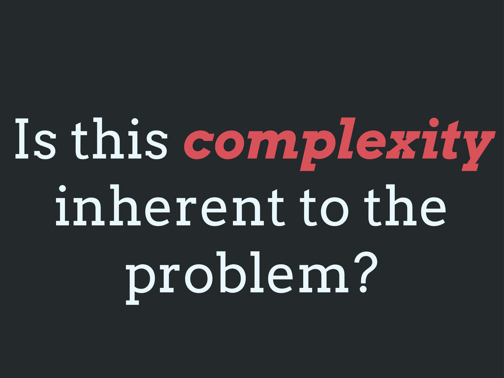 Is this complexity inherent to the problem?