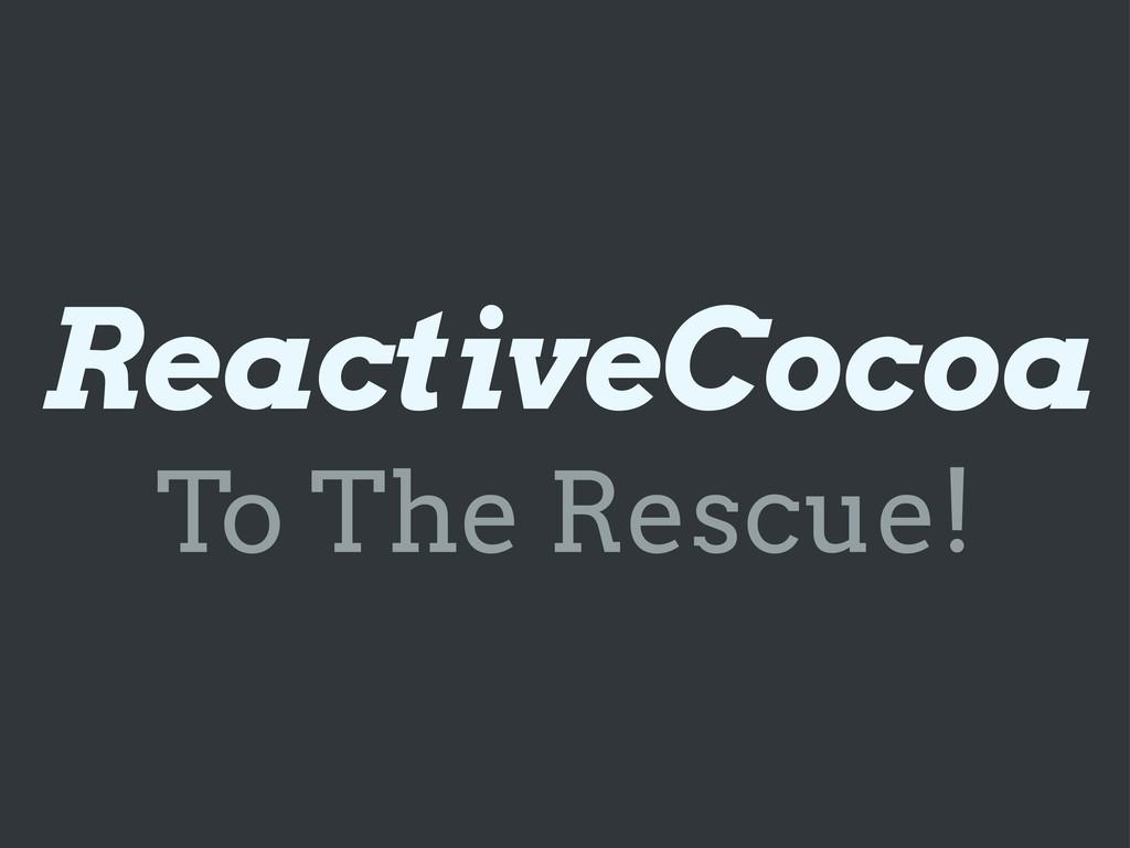 ReactiveCocoa To The Rescue!