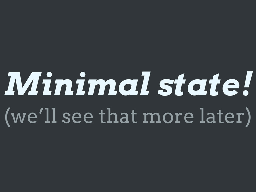 Minimal state! (we'll see that more later)