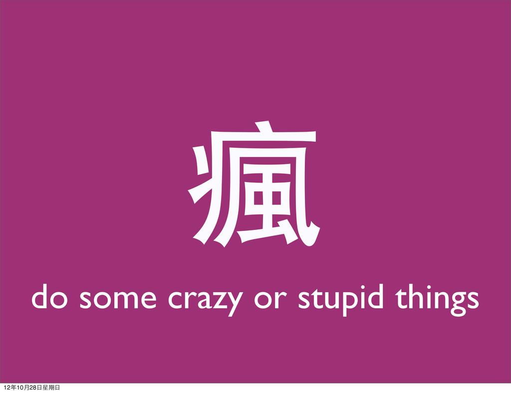 瘋 do some crazy or stupid things 12年10月28日星期日