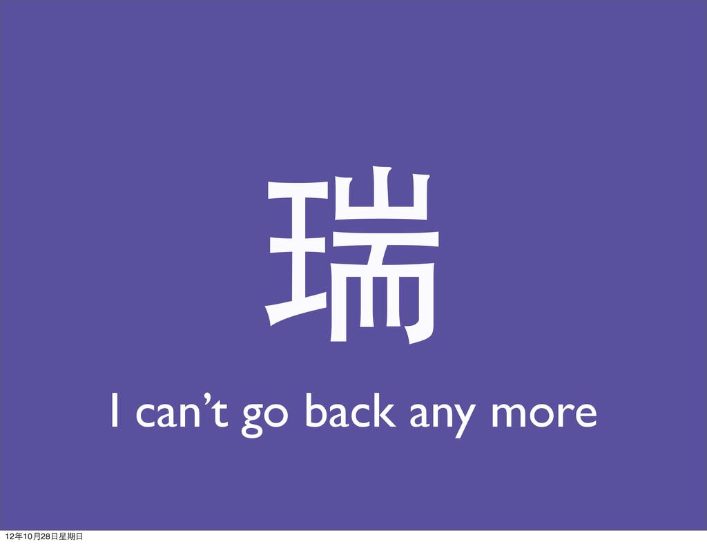 瑞 I can't go back any more 12年10月28日星期日