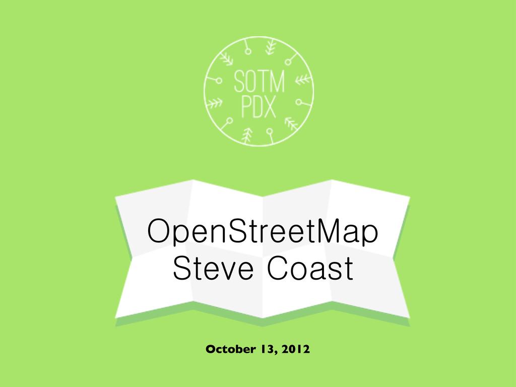 OpenStreetMap Steve Coast October 13, 2012