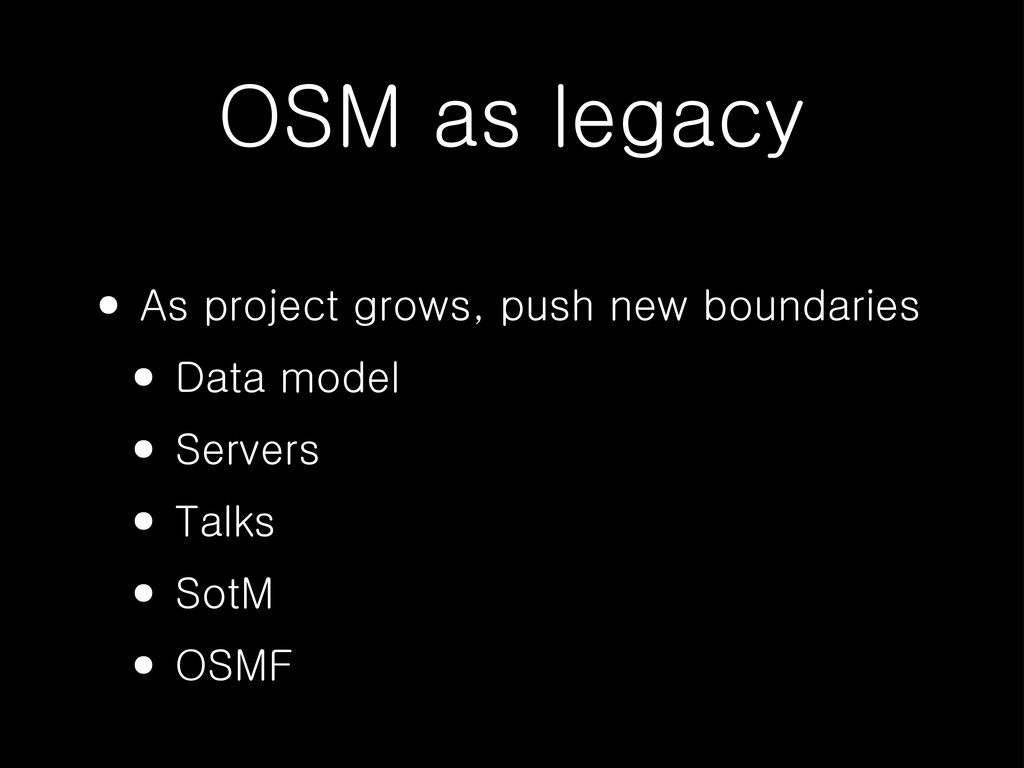 OSM as legacy • As project grows, push new boun...
