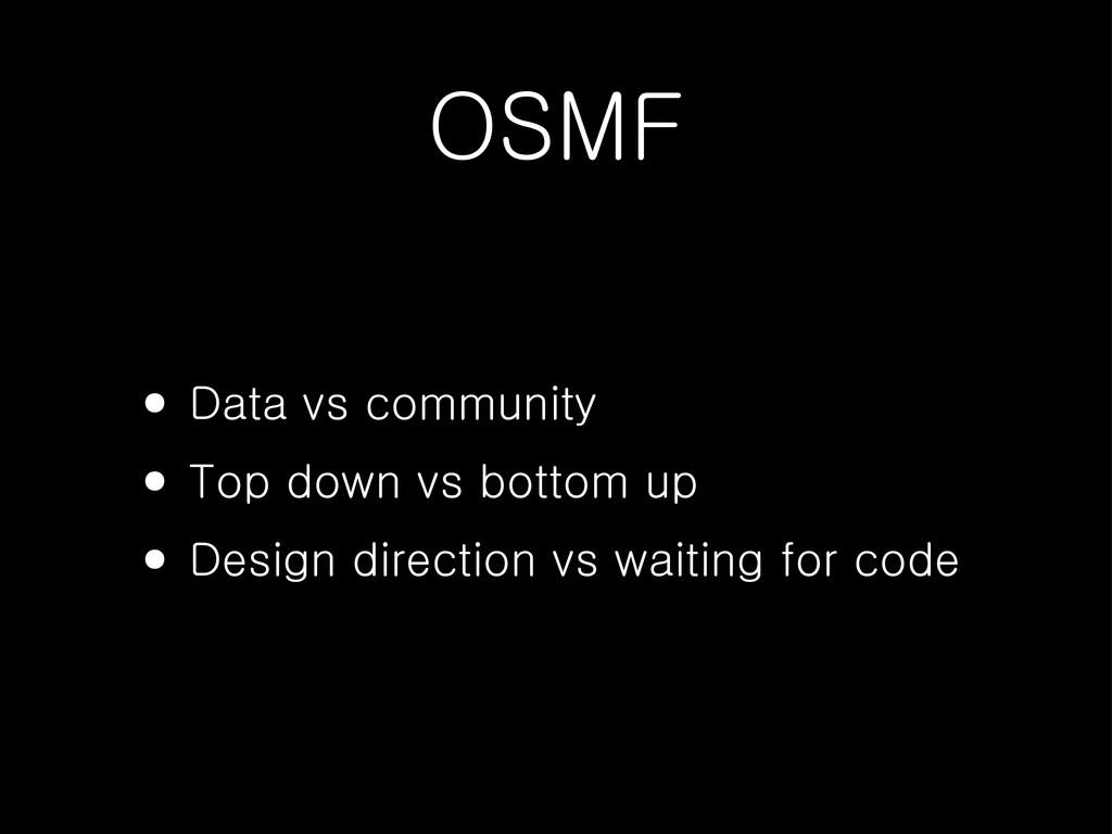 OSMF • Data vs community • Top down vs bottom u...