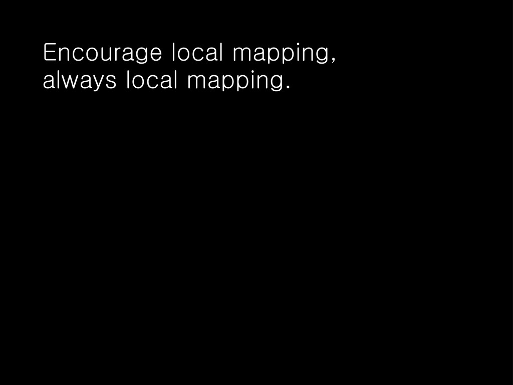 Encourage local mapping, always local mapping.