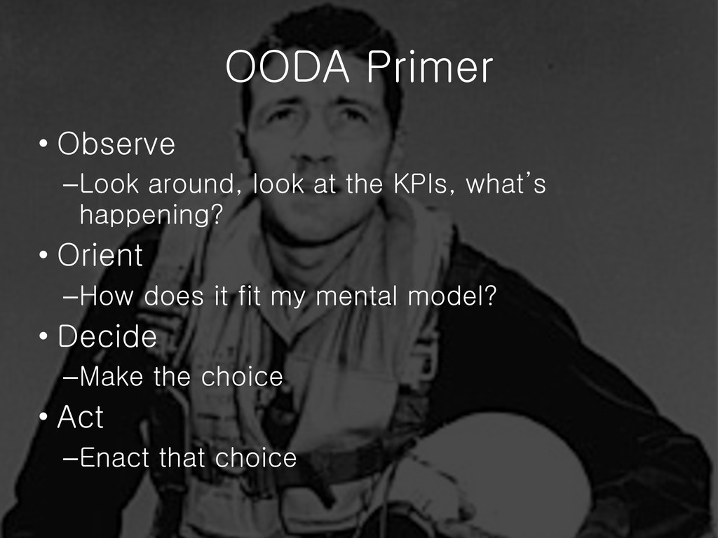 OODA Primer • Observe –Look around, look at the...