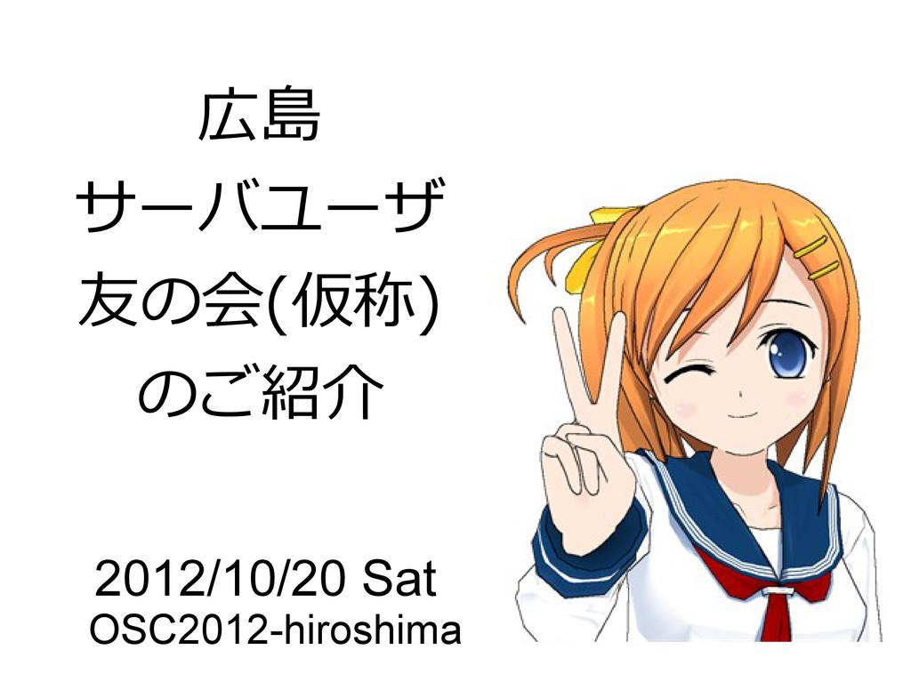 広島 サーバユーザ 友の会(仮称) のご紹介 2012/10/20 Sat OSC2012-h...