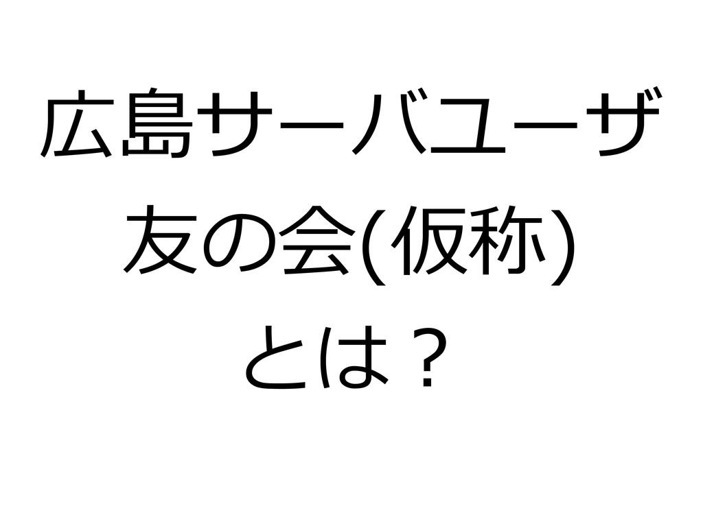 広島サーバユーザ 友の会(仮称) とは?