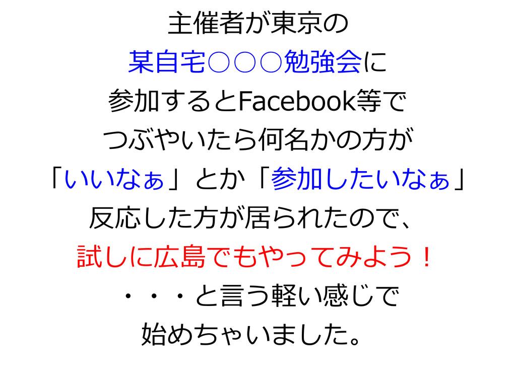 主催者が東京の 某自宅○○○勉強会に 参加するとFacebook等で つぶやいたら何名かの方が...