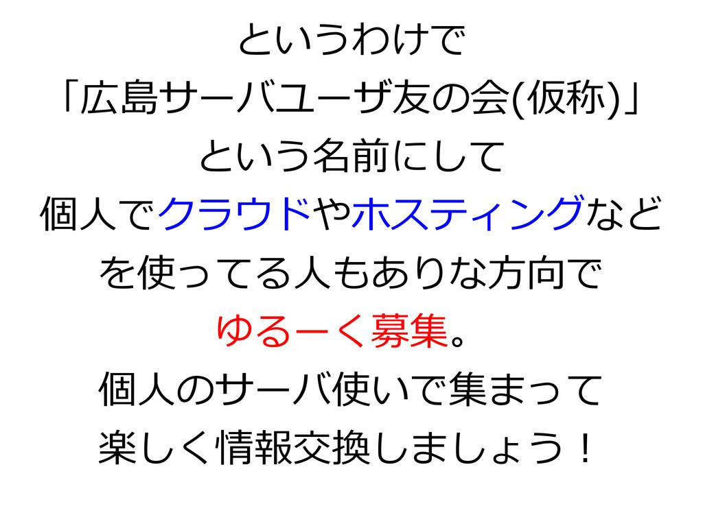 というわけで 「広島サーバユーザ友の会(仮称)」 という名前にして 個人でクラウドやホスティン...