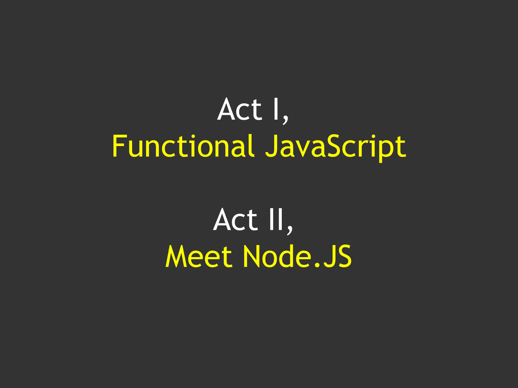 Act I, Functional JavaScript Act II, Meet Node....