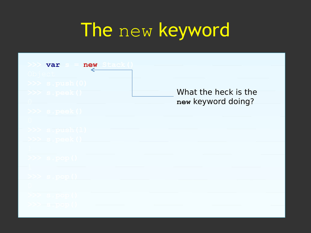 The new keyword >>> var s = new Stack() Object ...
