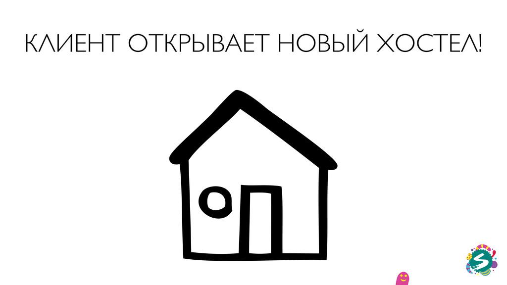 КЛИЕНТ ОТКРЫВАЕТ НОВЫЙ ХОСТЕЛ!