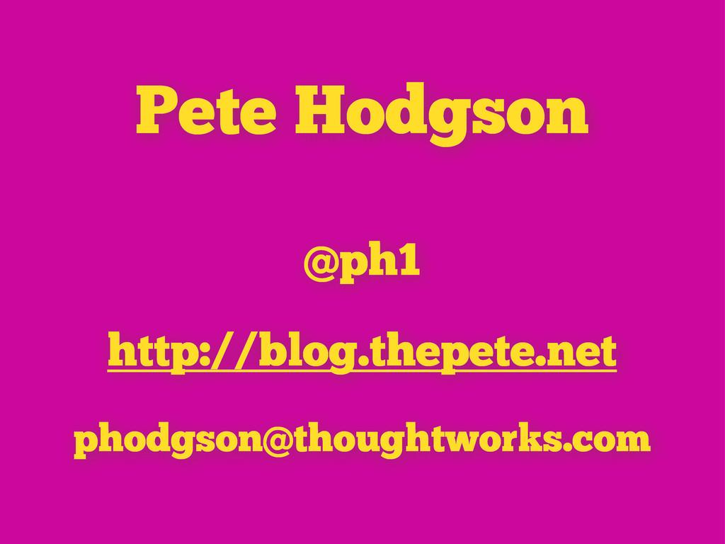 Pete Hodgson @ph1 http://blog.thepete.net phodg...