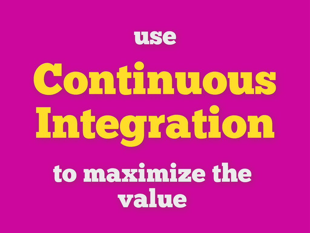 Continuous Integration use to maximize the value
