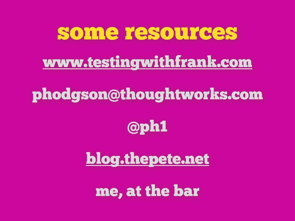 some resources www.testingwithfrank.com phodgso...