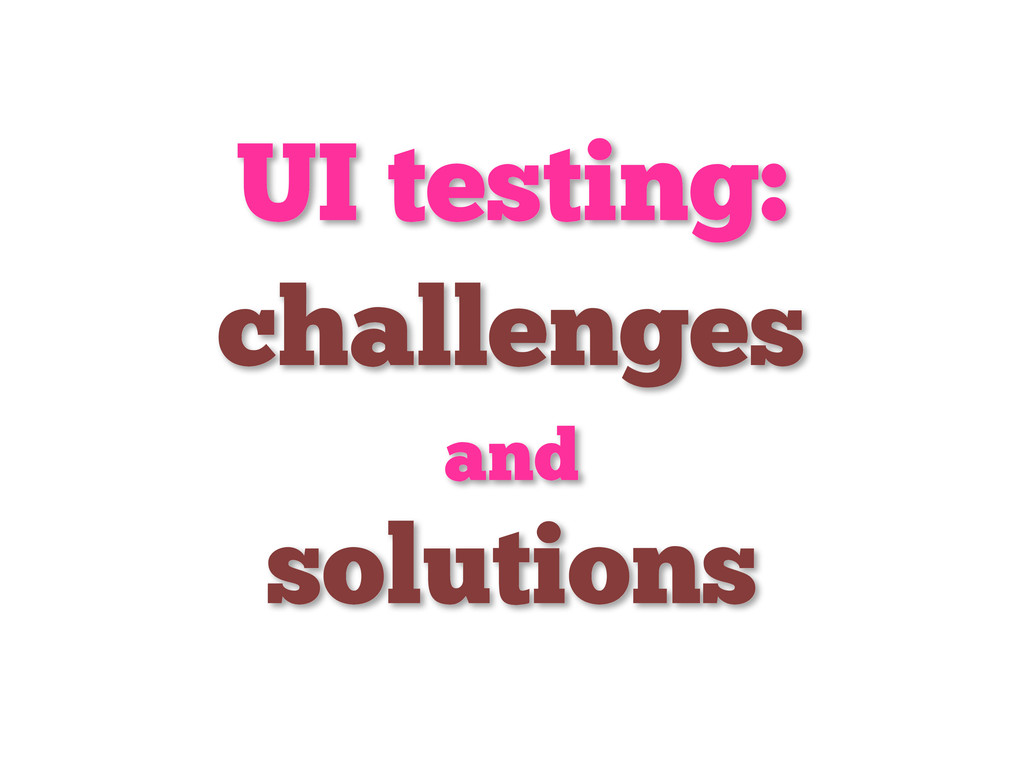 UI testing: challenges and solutions