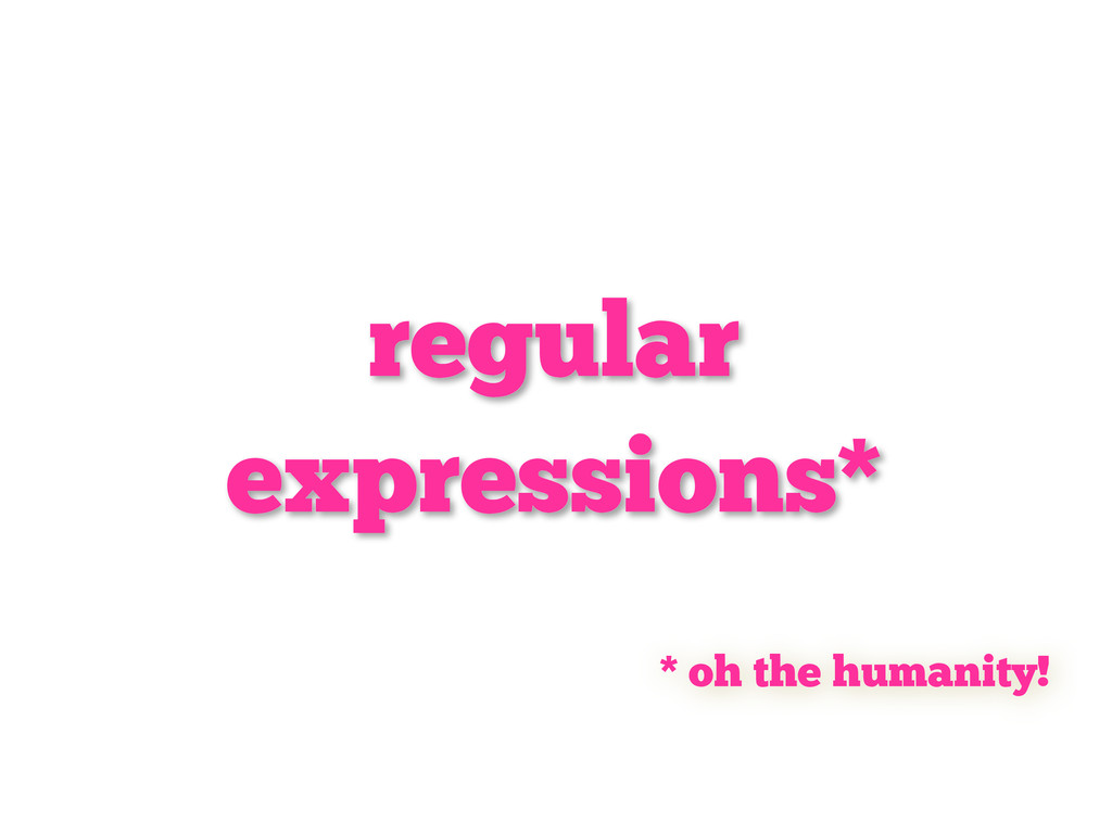 regular expressions* * oh the humanity!