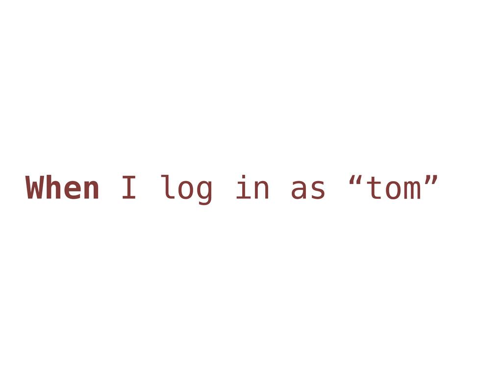"When I log in as ""tom"""