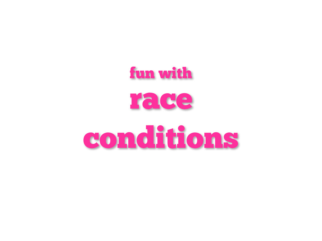 race conditions fun with