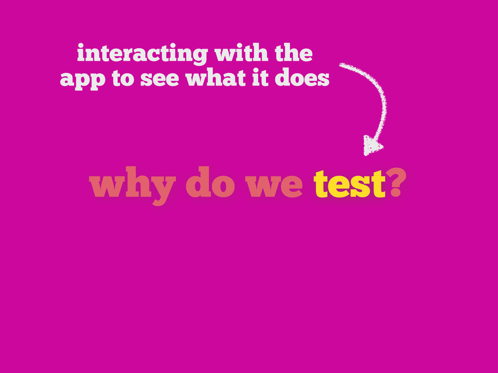 why do we test? interacting with the app to see...