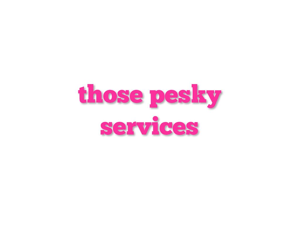 those pesky services