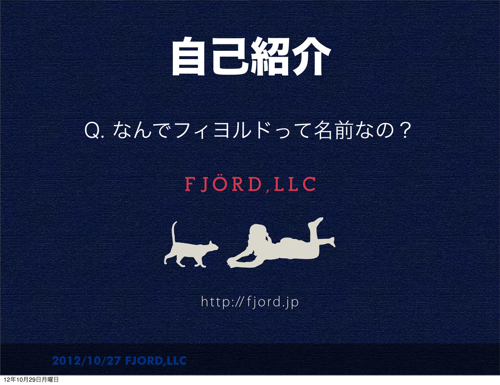 2012/10/27 FJORD,LLC ࣗݾհ 2ͳΜͰϑΟϤϧυ໊ͬͯલͳͷʁ 12...