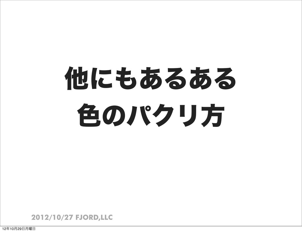 2012/10/27 FJORD,LLC ଞʹ͋Δ͋Δ ৭ͷύΫϦํ 1210݄29݄༵